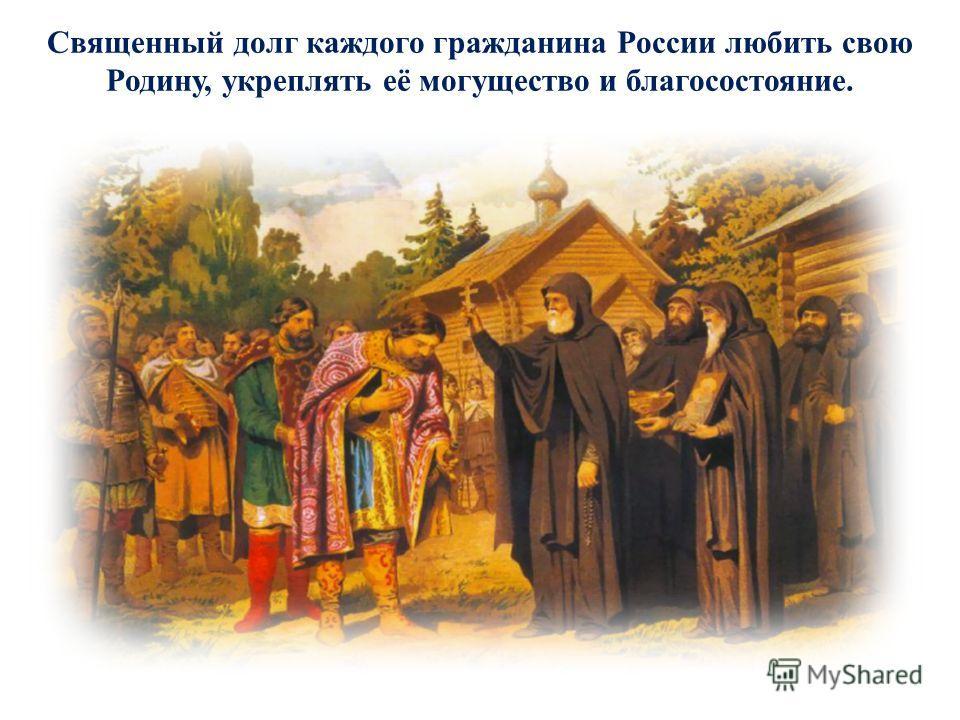 Священный долг каждого гражданина России любить свою Родину, укреплять её могущество и благосостояние.