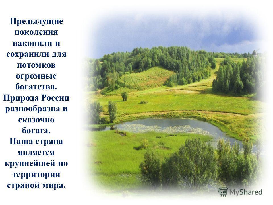 Предыдущие поколения накопили и сохранили для потомков огромные богатства. Природа России разнообразна и сказочно богата. Наша страна является крупнейшей по территории страной мира.