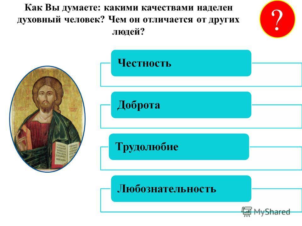 Как Вы думаете: какими качествами наделен духовный человек? Чем он отличается от других людей? ?