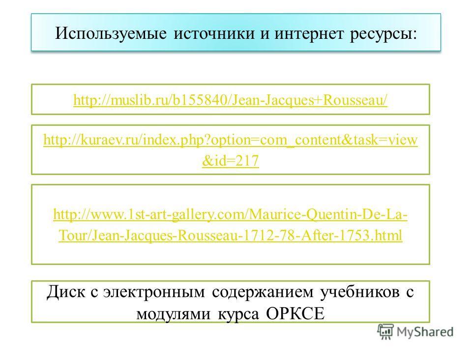 http://kuraev.ru/index.php?option=com_content&task=view &id=217 Используемые источники и интернет ресурсы: Диск с электронным содержанием учебников с модулями курса ОРКСЕ http://www.1st-art-gallery.com/Maurice-Quentin-De-La- Tour/Jean-Jacques-Roussea