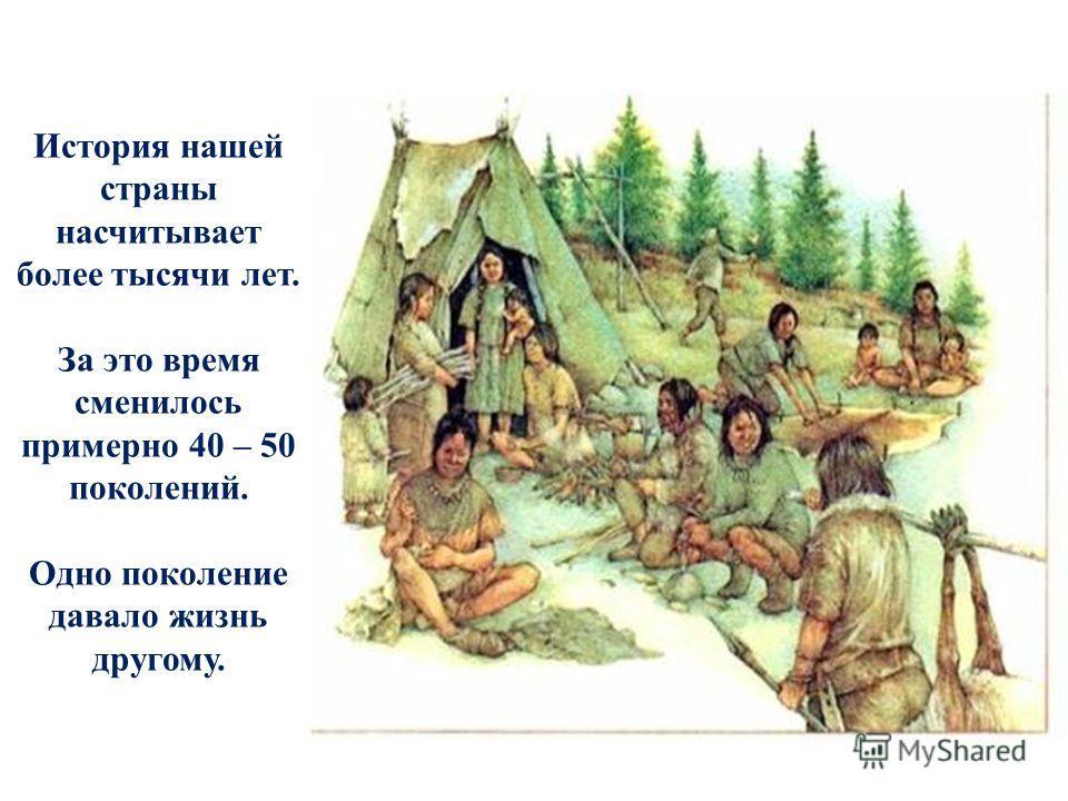 История нашей страны насчитывает более тысячи лет. За это время сменилось примерно 40 – 50 поколений. Одно поколение давало жизнь другому.