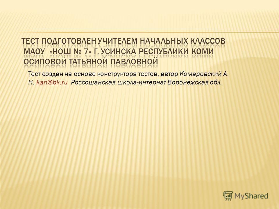 Тест создан на основе конструктора тестов, автор Комаровский А. Н. kan@bk.ru Россошанская школа-интернат Воронежская обл.kan@bk.ru