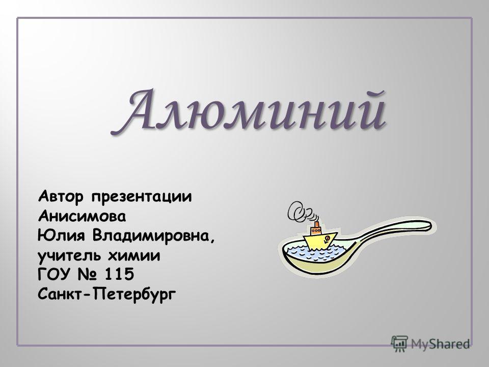 Алюминий Автор презентации Анисимова Юлия Владимировна, учитель химии ГОУ 115 Санкт-Петербург