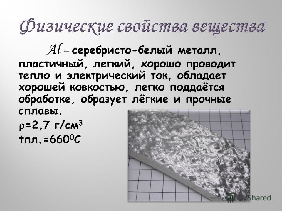 Al – серебристо-белый металл, пластичный, легкий, хорошо проводит тепло и электрический ток, обладает хорошей ковкостью, легко поддаётся обработке, образует лёгкие и прочные сплавы. =2,7 г/см 3 tпл.=660 0 С