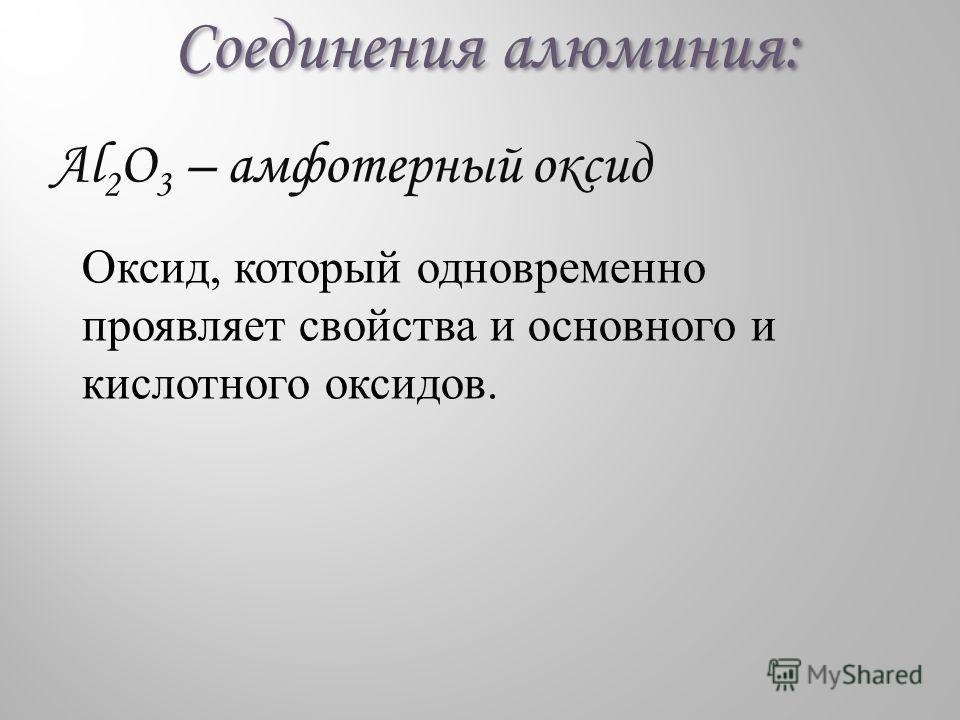 Соединения алюминия: Al 2 O 3 – амфотерный оксид Оксид, который одновременно проявляет свойства и основного и кислотного оксидов.