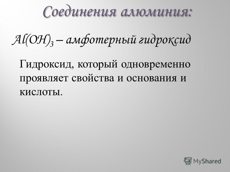 Соединения алюминия: Al(OH) 3 – амфотерный гидроксид Гидроксид, который одновременно проявляет свойства и основания и кислоты.