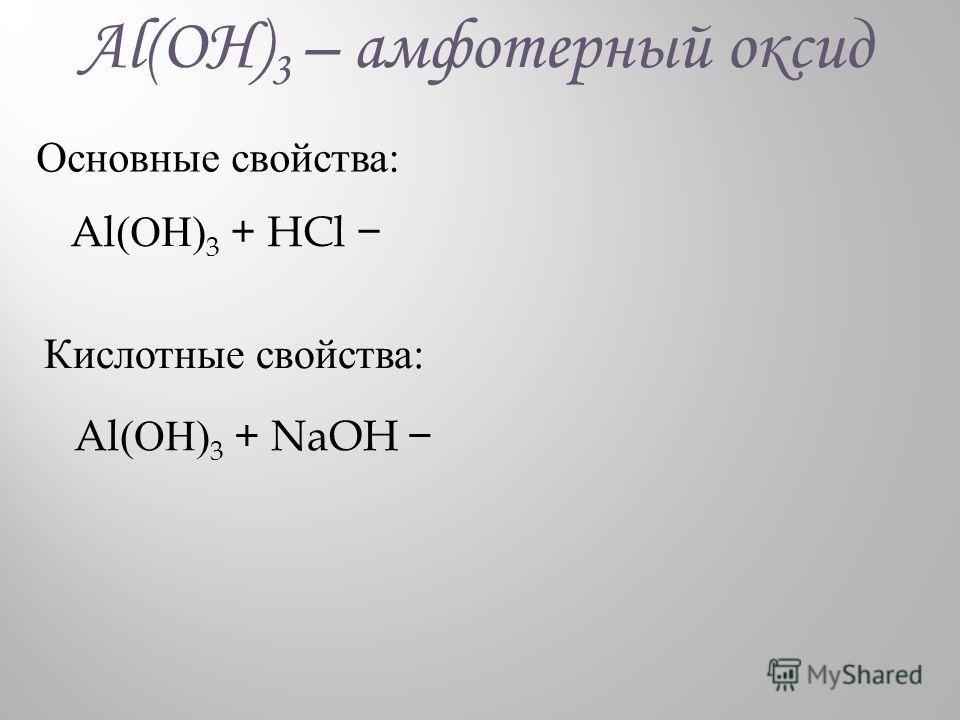 Al(ОН) 3 – амфотерный оксид Основные свойства: Al (ОН) 3 + HCl Кислотные свойства: Al (ОН) 3 + NaOH