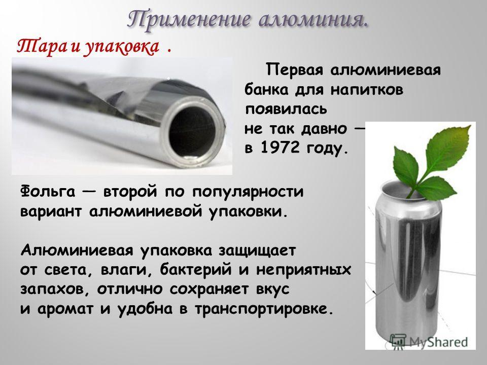 Применение алюминия. Первая алюминиевая банка для напитков появилась не так давно в 1972 году. Тара и упаковка. Фольга второй по популярности вариант алюминиевой упаковки. Алюминиевая упаковка защищает от света, влаги, бактерий и неприятных запахов,