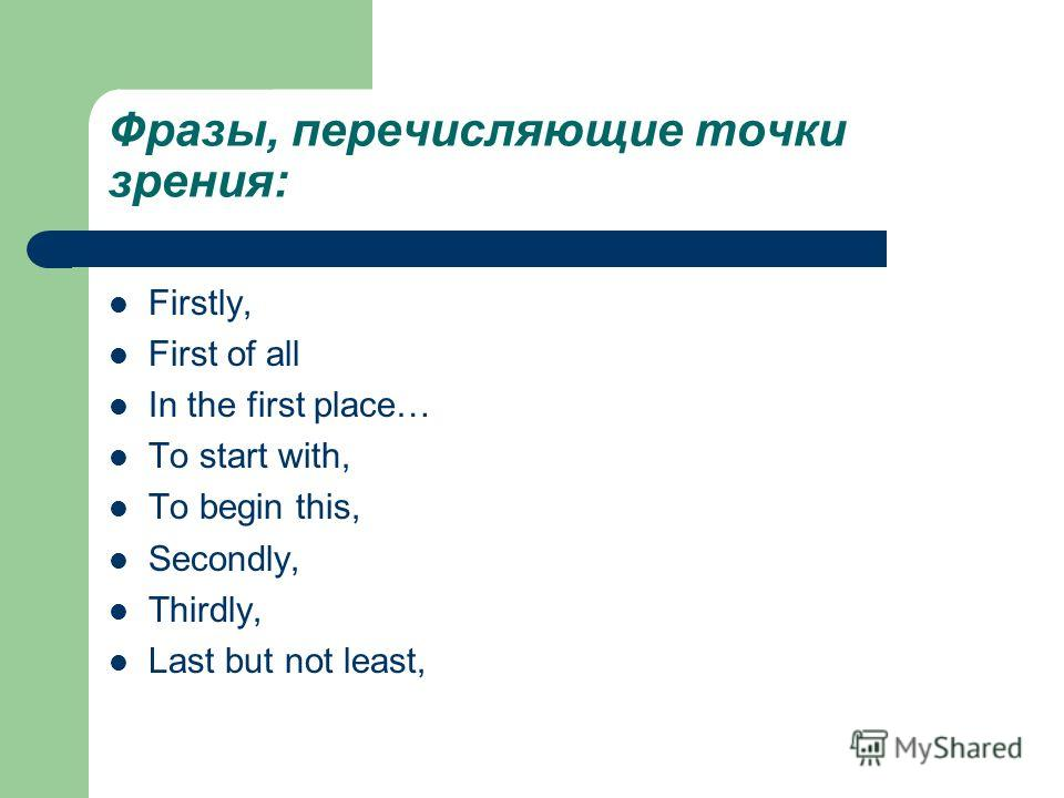 Фразы, перечисляющие точки зрения: Firstly, First of all In the first place… To start with, To begin this, Secondly, Thirdly, Last but not least,