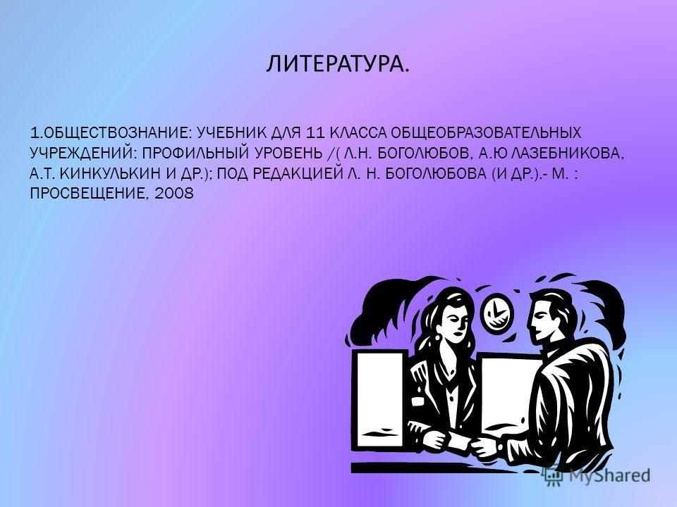 ЛИТЕРАТУРА. 1.ОБЩЕСТВОЗНАНИЕ: УЧЕБНИК ДЛЯ 11 КЛАССА ОБЩЕОБРАЗОВАТЕЛЬНЫХ УЧРЕЖДЕНИЙ: ПРОФИЛЬНЫЙ УРОВЕНЬ /( Л.Н. БОГОЛЮБОВ, А.Ю ЛАЗЕБНИКОВА, А.Т. КИНКУЛЬКИН И ДР.); ПОД РЕДАКЦИЕЙ Л. Н. БОГОЛЮБОВА (И ДР.).- М. : ПРОСВЕЩЕНИЕ, 2008