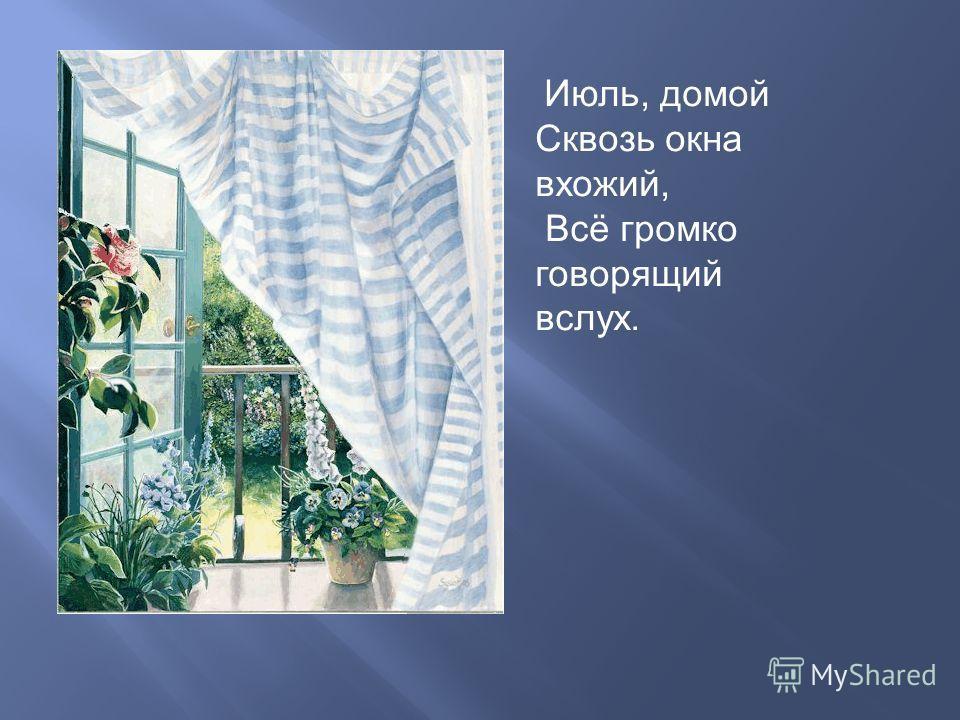 Июль, домой Сквозь окна вхожий, Всё громко говорящий вслух.