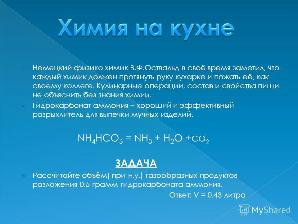 Немецкий физикохимик В.Ф.Оствальд в своё время заметил, что каждый химик должен протянуть руку кухарке и пожать её, как своему коллеге. Кулинарные операции, состав и свойства пищи не объяснить без знания химии. Гидрокарбонат аммония – хороший и эффек