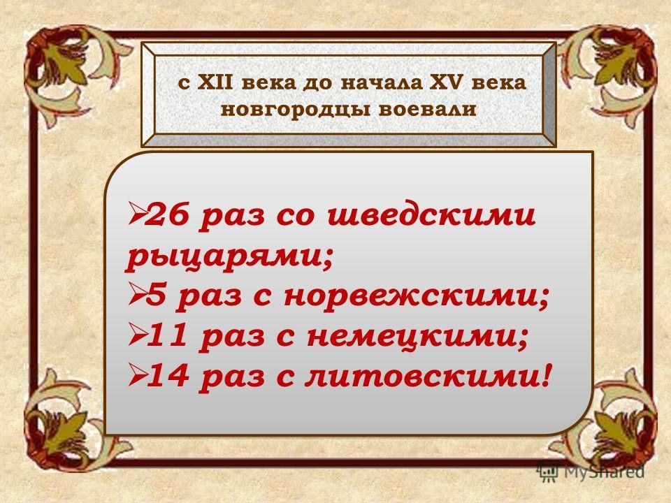 с XII века до начала XV века новгородцы воевали 26 раз со шведскими рыцарями; 5 раз с норвежскими; 11 раз с немецкими; 14 раз с литовскими! 26 раз со шведскими рыцарями; 5 раз с норвежскими; 11 раз с немецкими; 14 раз с литовскими!