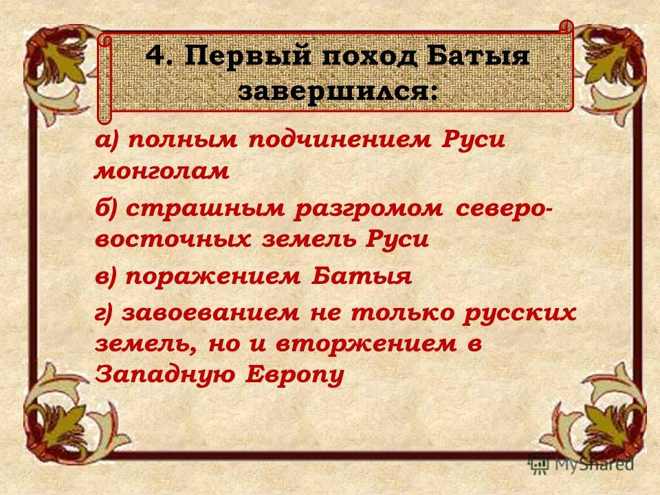 4. Первый поход Батыя завершился: а) полным подчинением Руси монголам б) страшным разгромом северо- восточных земель Руси в) поражением Батыя г) завоеванием не только русских земель, но и вторжением в Западную Европу