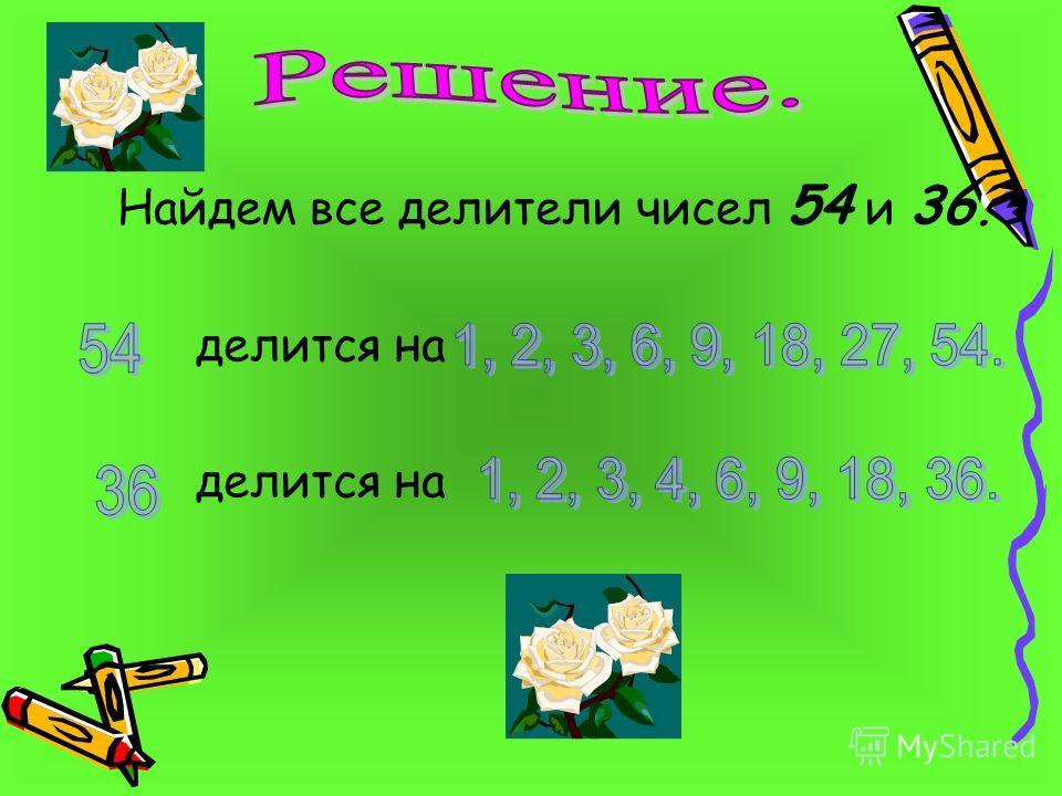 Найдем все делители чисел 54 и 36. делится на