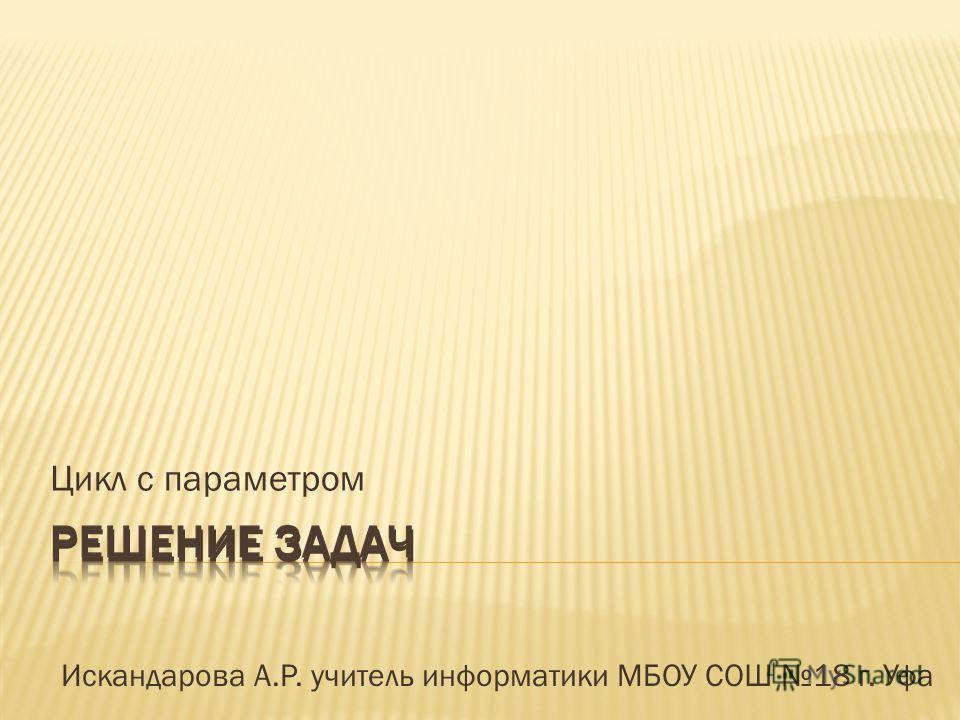 Цикл с параметром Искандарова А.Р. учитель информатики МБОУ СОШ 18 г. Уфа