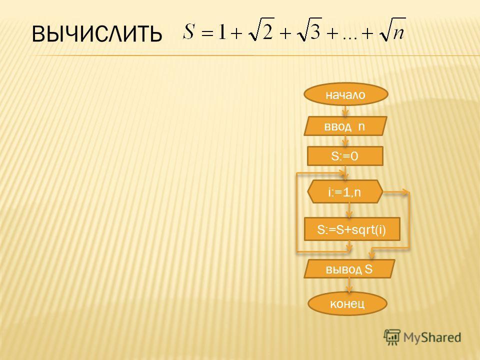 ВЫЧИСЛИТЬ ввод n S:=0 i:=1,n S:=S+sqrt(i) конец вывод S начало