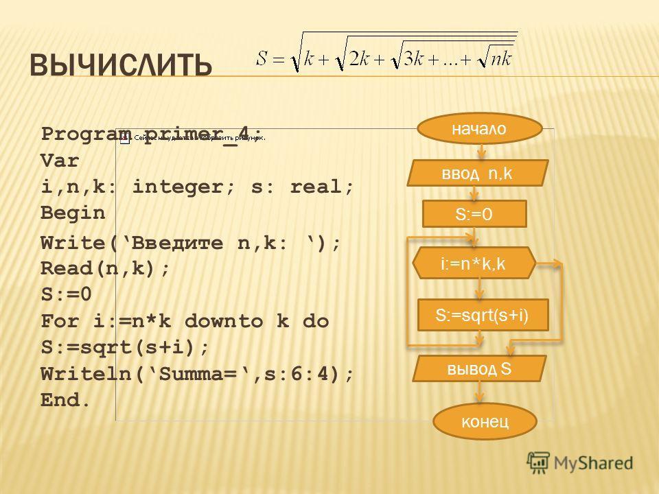 ВЫЧИСЛИТЬ начало ввод n,k S:=0 i:=n*k,k S:=sqrt(s+i) конец вывод S Program primer_4; Var i,n,k: integer; s: real; Begin Write(Введите n,k: ); Read(n,k); S:=0 For i:=n*k downto k do S:=sqrt(s+i); Writeln(Summa=,s:6:4); End.