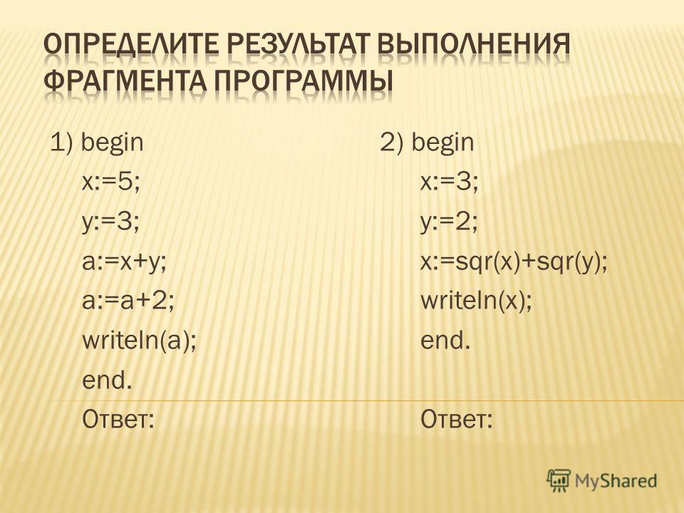 1) begin 2) begin x:=5;x:=3; y:=3;y:=2; a:=x+y;x:=sqr(x)+sqr(y); a:=a+2;writeln(x); writeln(a);end. end.Ответ: