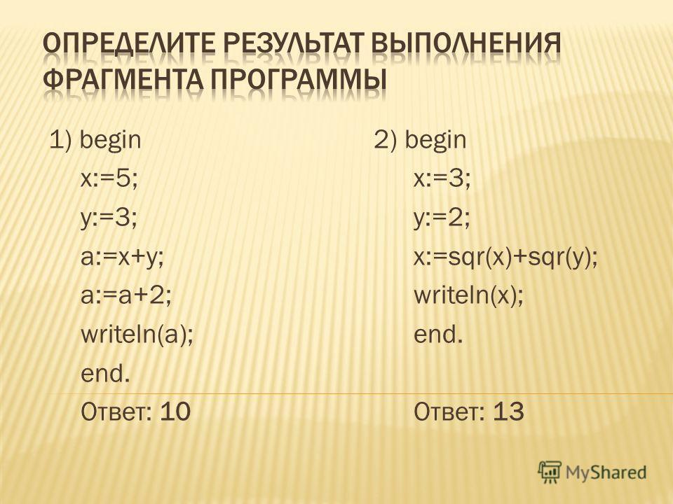 1) begin 2) begin x:=5;x:=3; y:=3;y:=2; a:=x+y;x:=sqr(x)+sqr(y); a:=a+2;writeln(x); writeln(a);end. end. Ответ: 10Ответ: 13