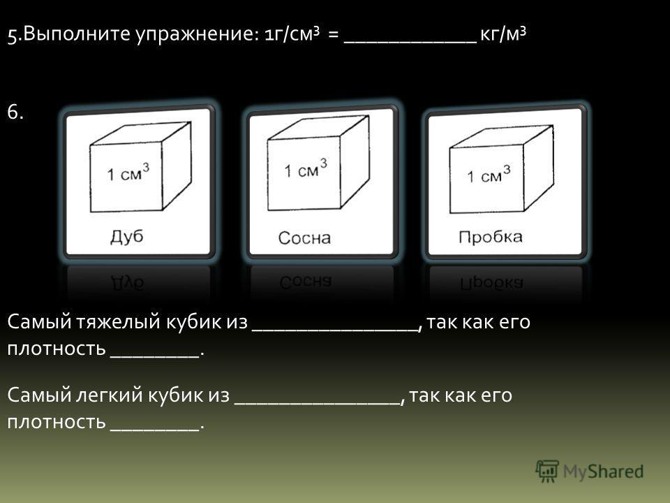 5. Выполните упражнение: 1 г/см 3 = ____________ кг/м 3 6. Самый тяжелый кубик из _______________, так как его плотность ________. Самый легкий кубик из _______________, так как его плотность ________.