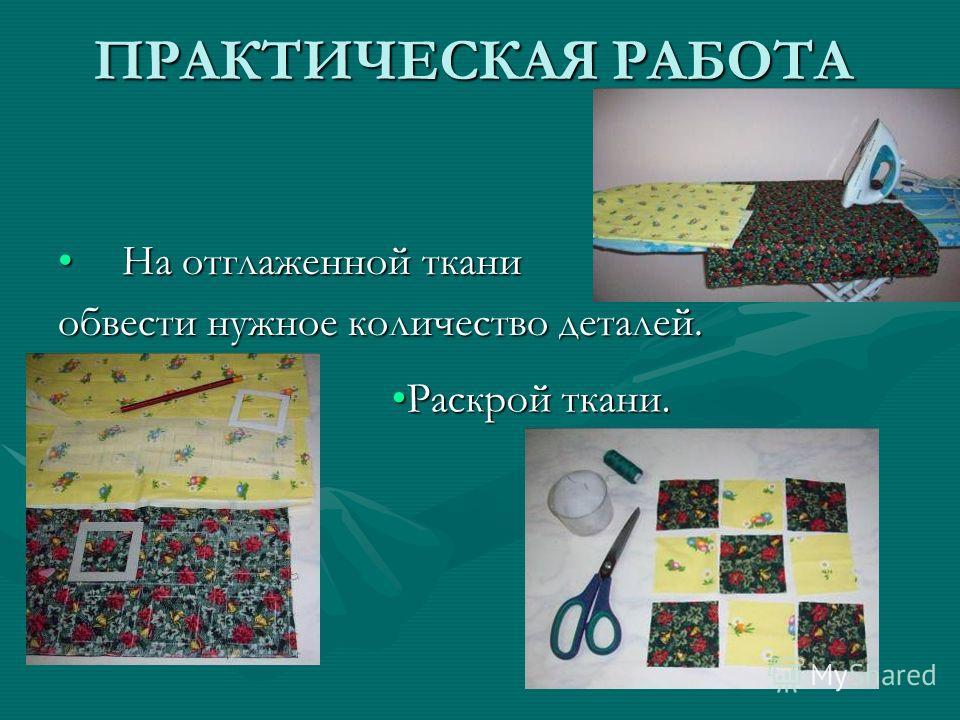 ПРАКТИЧЕСКАЯ РАБОТА На отглаженной ткани На отглаженной ткани обвести нужное количество деталей. Раскрой ткани.Раскрой ткани.