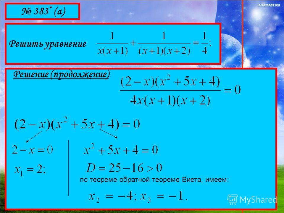 383 * (а) Решить уравнение Решение (продолжение) по теореме обратной теореме Виета, имеем: