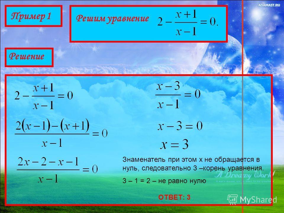 Пример 1 Решим уравнение Решение Знаменатель при этом х не обращается в нуль, следовательно 3 –корень уравнения. 3 – 1 = 2 – не равно нулю ОТВЕТ: 3