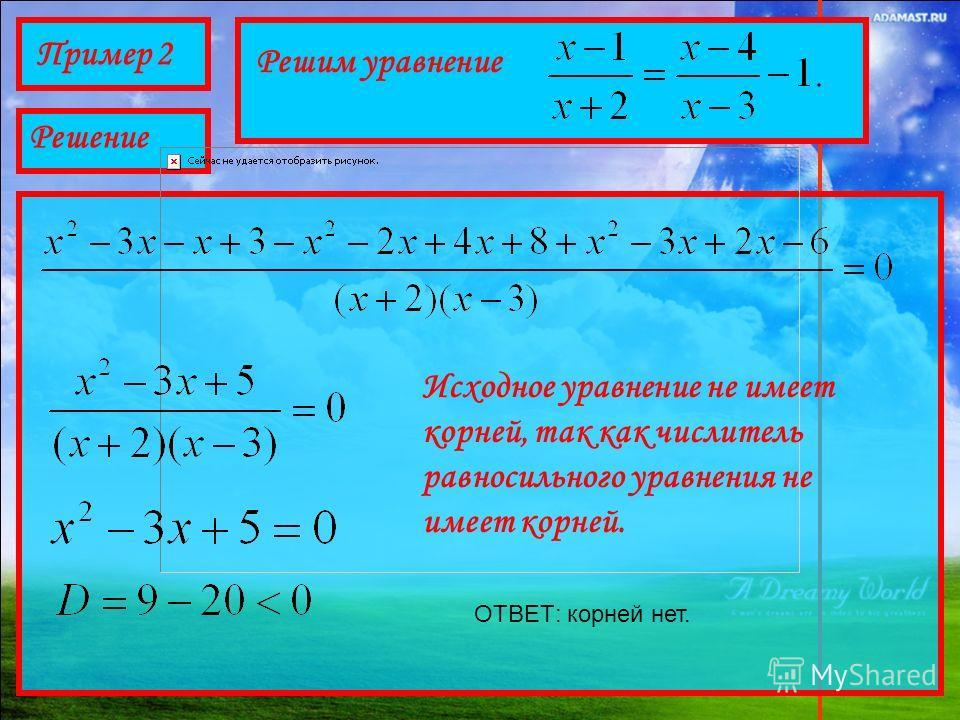 Пример 2 Решим уравнение Решение Исходное уравнение не имеет корней, так как числитель равносильного уравнения не имеет корней. ОТВЕТ: корней нет.