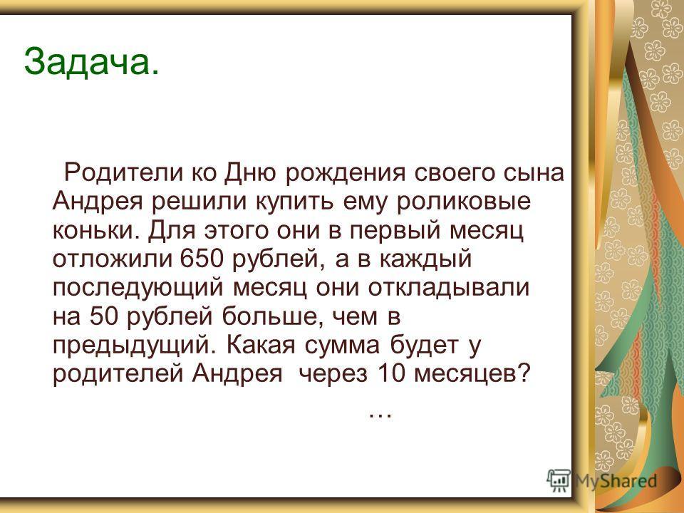 Задача. Родители ко Дню рождения своего сына Андрея решили купить ему роликовые коньки. Для этого они в первый месяц отложили 650 рублей, а в каждый последующий месяц они откладывали на 50 рублей больше, чем в предыдущий. Какая сумма будет у родителе