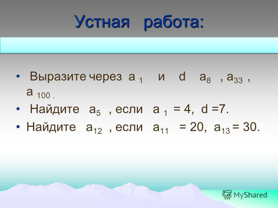 Устная работа: Выразите через а 1 и d а 8, а 33, а 100. Найдите а 5, если а 1 = 4, d =7. Найдите а 12, если а 11 = 20, а 13 = 30.