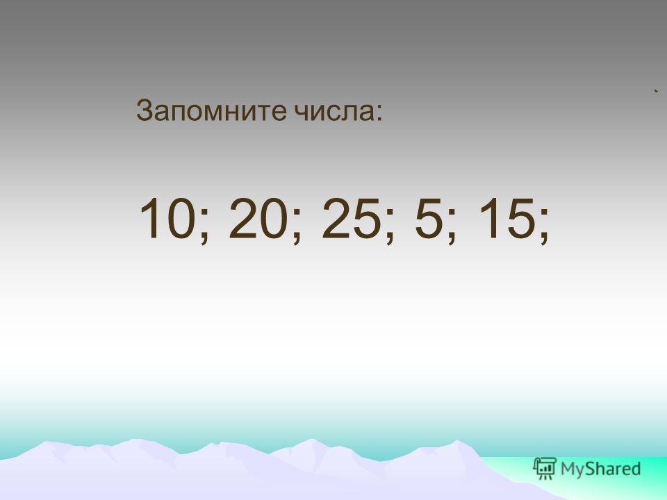 Запомните числа: 10; 20; 25; 5; 15;