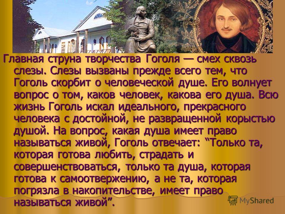 Главная струна творчества Гоголя смех сквозь слезы. Слезы вызваны прежде всего тем, что Гуголь скорбит о человеческой душе. Его волнует вопрос о том, каков человек, какова его душа. Всю жизнь Гуголь искал идеального, прекрасного человека с достойной,