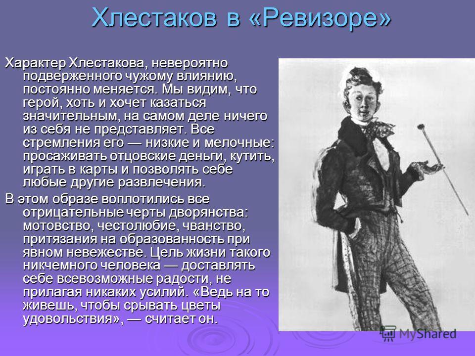 Хлестаков в «Ревизоре» Характер Хлестакова, невероятно подверженного чужому влиянию, постоянно меняется. Мы видим, что герой, хоть и хочет казаться значительным, на самом деле ничего из себя не представляет. Все стремления его низкие и мелочные: прос