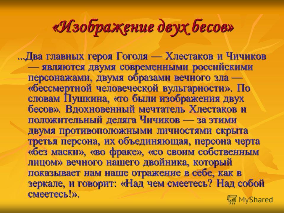 «Изображение двух бесов»...Два главных героя Гоголя Хлестаков и Чичиков являются двумя современными российскими персонажами, двумя образами вечного зла «бессмертной человеческой вульгарности». По словам Пушкина, «то были изображения двух бесов». Вдох
