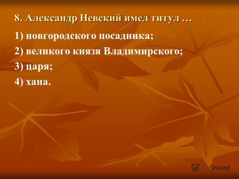 8. Александр Невский имел титул … 1) новгородского посадника; 2) великого князя Владимирского; 3) царя; 4) хана.