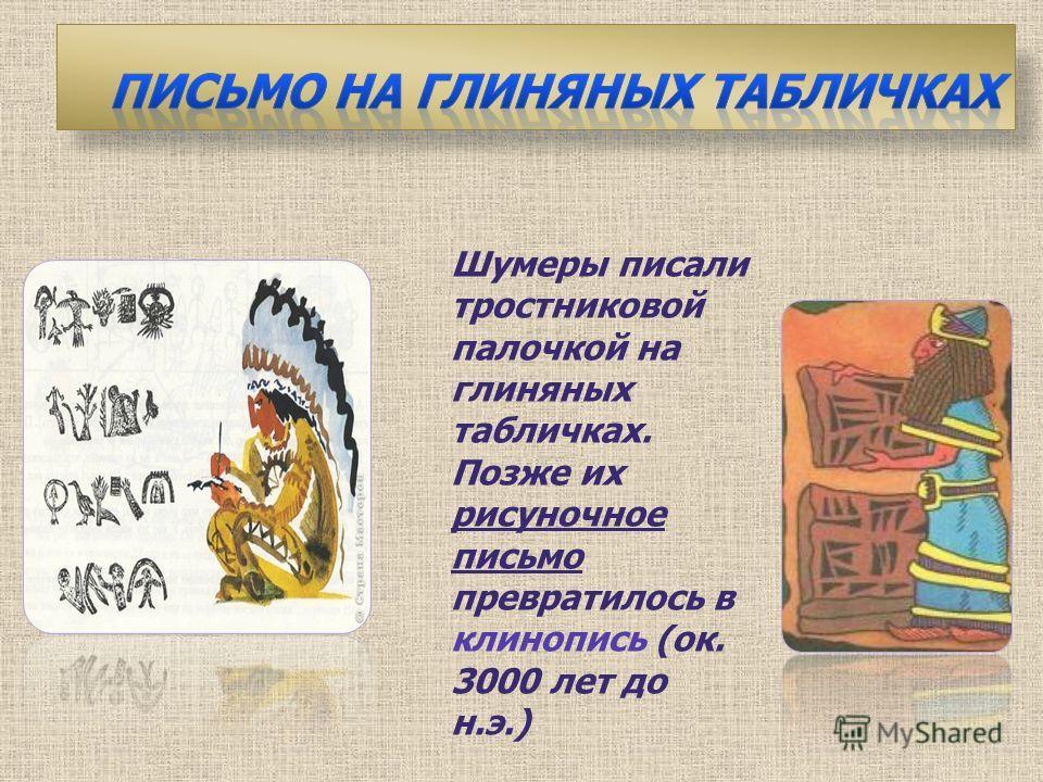 Шумеры писали тростниковой палочкой на глиняных табличках. Позже их рисуночное письмо превратилось в клинопись (ок. 3000 лет до н.э.)