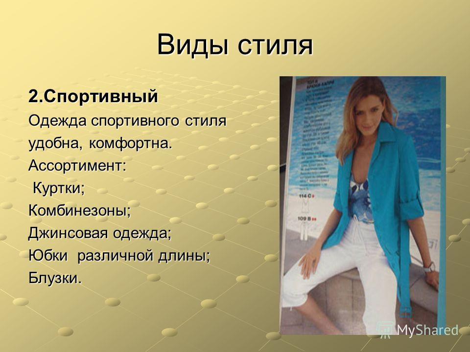 Виды стиля 2. Спортивный Одежда спортивного стиля удобна, комфортна. Ассортимент: Куртки; Куртки;Комбинезоны; Джинсовая одежда; Юбки различной длины; Блузки.