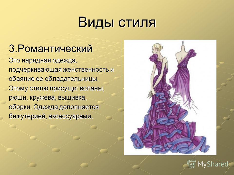 Виды стиля 3. Романтический Это нарядная одежда, подчеркивающая женственность и обаяние ее обладательницы. Этому стилю присущи: воланы, рюши, кружева, вышивка, оборки. Одежда дополняется бижутерией, аксессуарами.