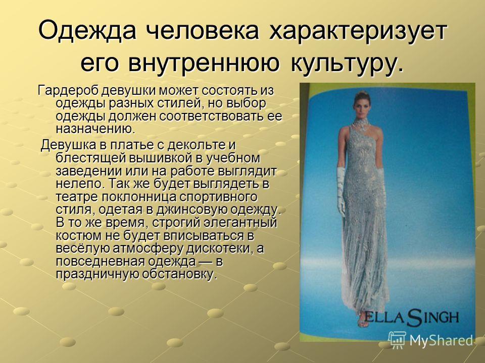 Одежда человека характеризует его внутреннюю культуру. Гардероб девушки может состоять из одежды разных стилей, но выбор одежды должен соответствовать ее назначению. Девушка в платье с декольте и блестящей вышивкой в учебном заведении или на работе в