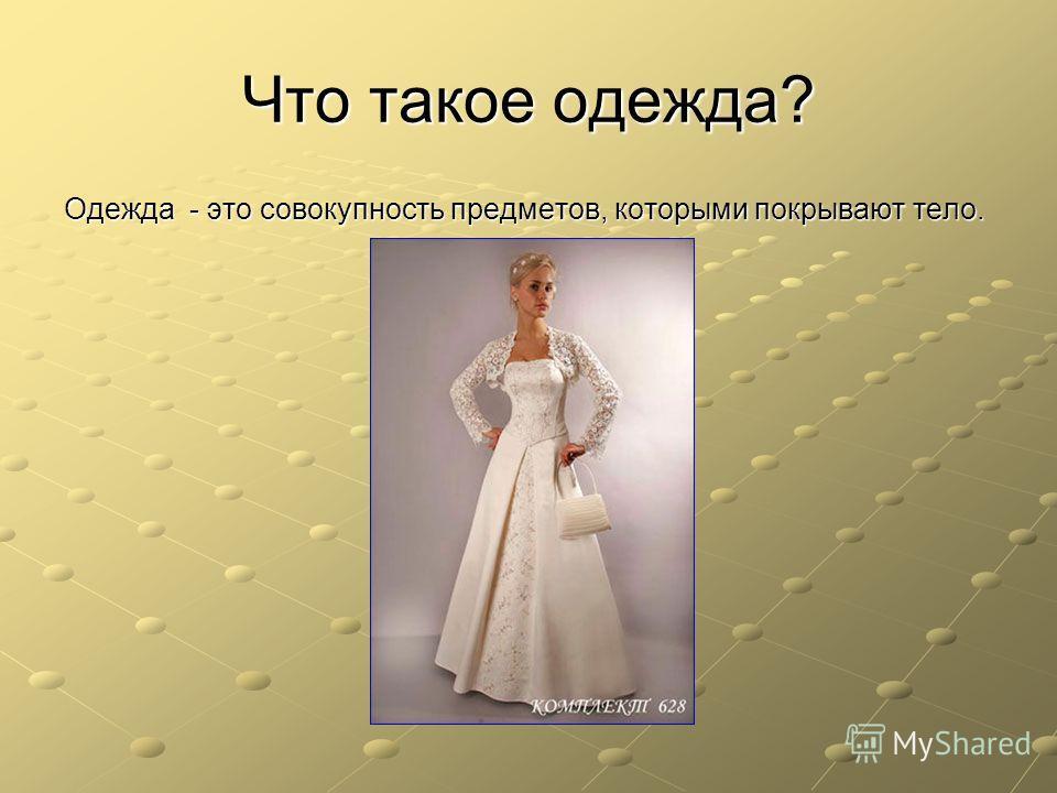 Что такое одежда? Одежда - это совокупность предметов, которыми покрывают тело.