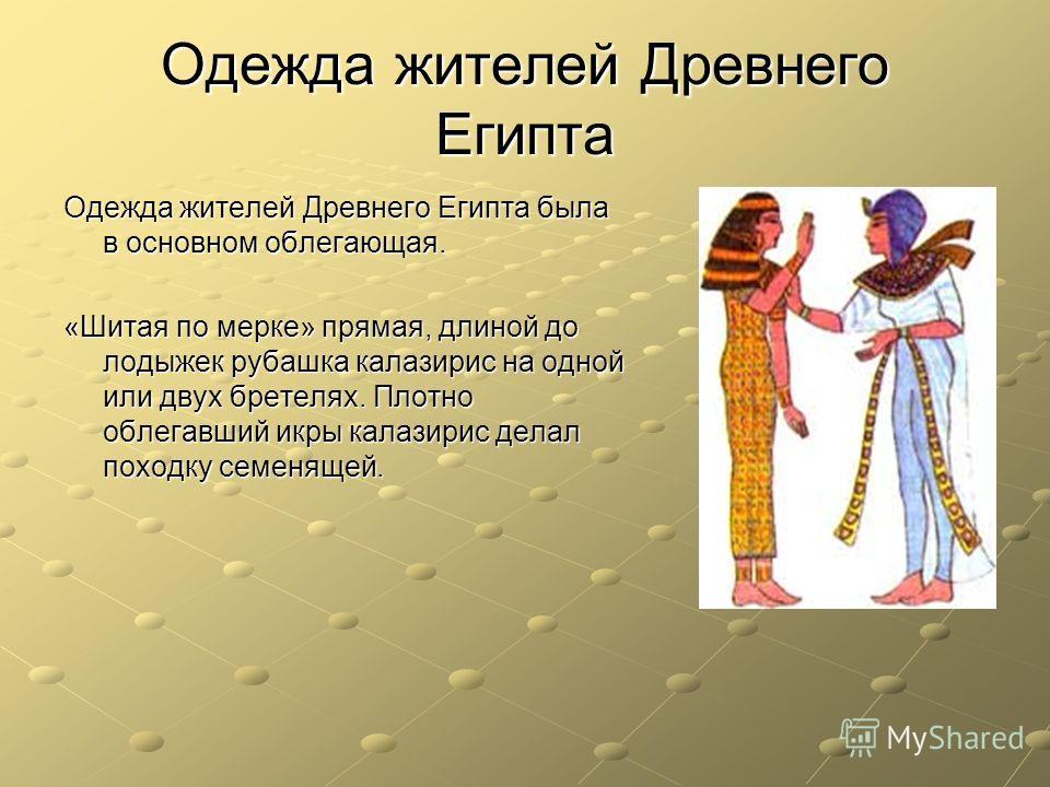 Одежда жителей Древнего Египта Одежда жителей Древнего Египта была в основном облегающая. «Шитая по мерке» прямая, длиной до лодыжек рубашка калазирис на одной или двух бретелях. Плотно облегавший икры калазирис делал походку семенящей.
