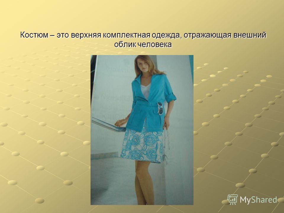 Костюм – это верхняя комплектная одежда, отражающая внешний облик человека