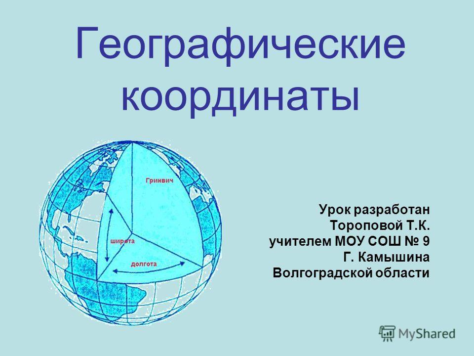 Географические координаты Урок разработан Тороповой Т.К. учителем МОУ СОШ 9 Г. Камышина Волгоградской области