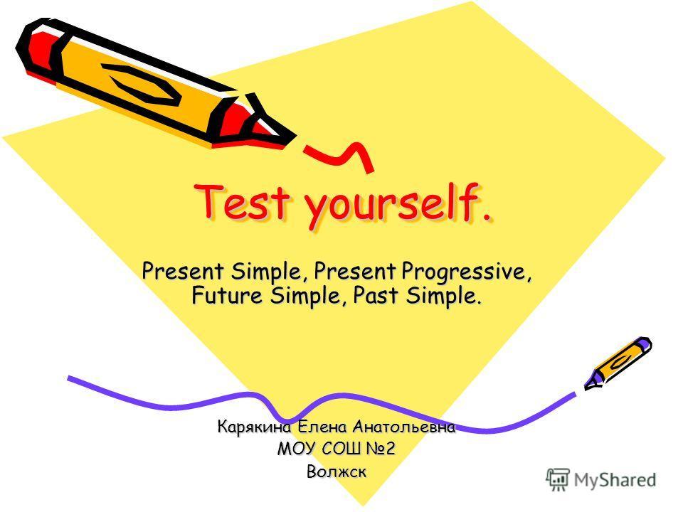 Test yourself. Present Simple, Present Progressive, Future Simple, Past Simple. Карякина Елена Анатольевна МОУ СОШ 2 Волжск