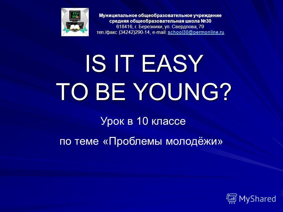 IS IT EASY TO BE YOUNG? Муниципальное общеобразовательное учреждение средняя общеобразовательная школа 30 618416, г. Березники, ул. Свердлова, 79 тел./факс (34242)290-14, e-mail: school30@permonline.ruschool30@permonline.ru Урок в 10 классе по теме «