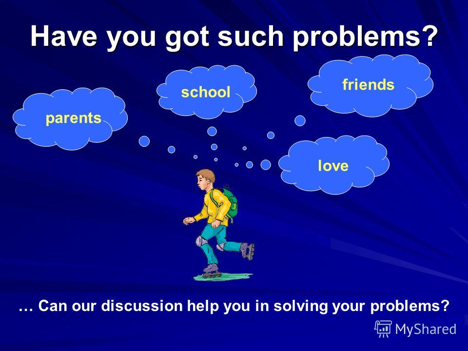 Have you got such problems? parents school friends love … Can our discussion help you in solving your problems?