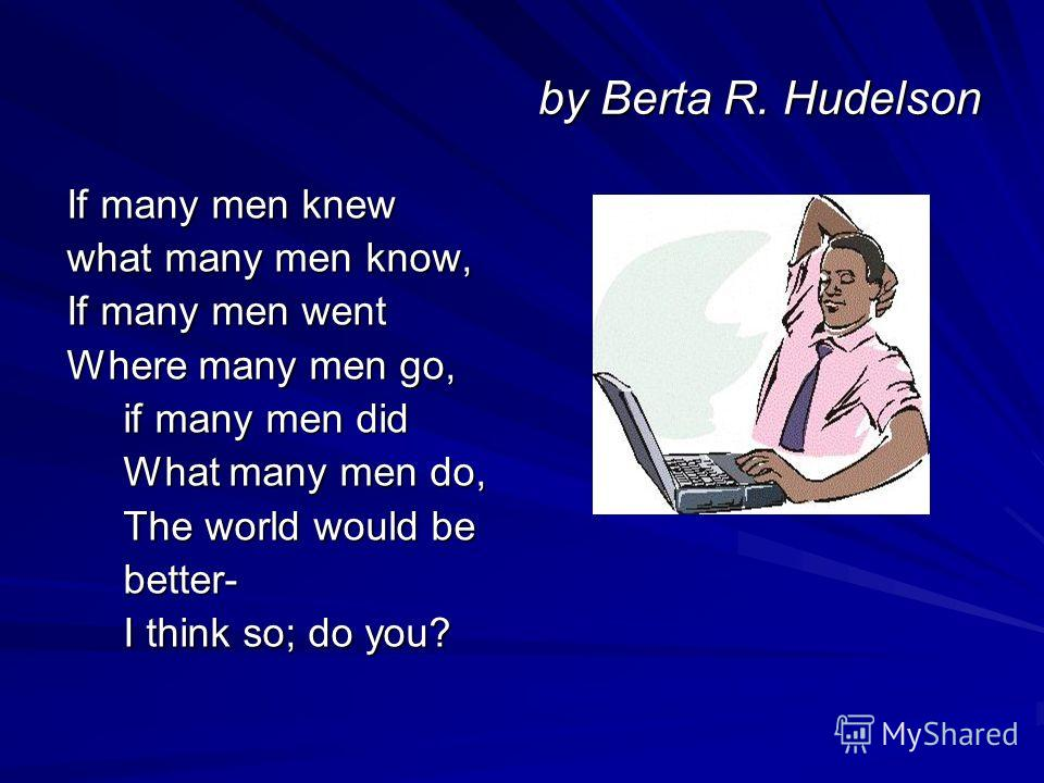 by Berta R. Hudelson If many men knew If many men knew what many men know, what many men know, If many men went If many men went Where many men go, Where many men go, if many men did if many men did What many men do, What many men do, The world would