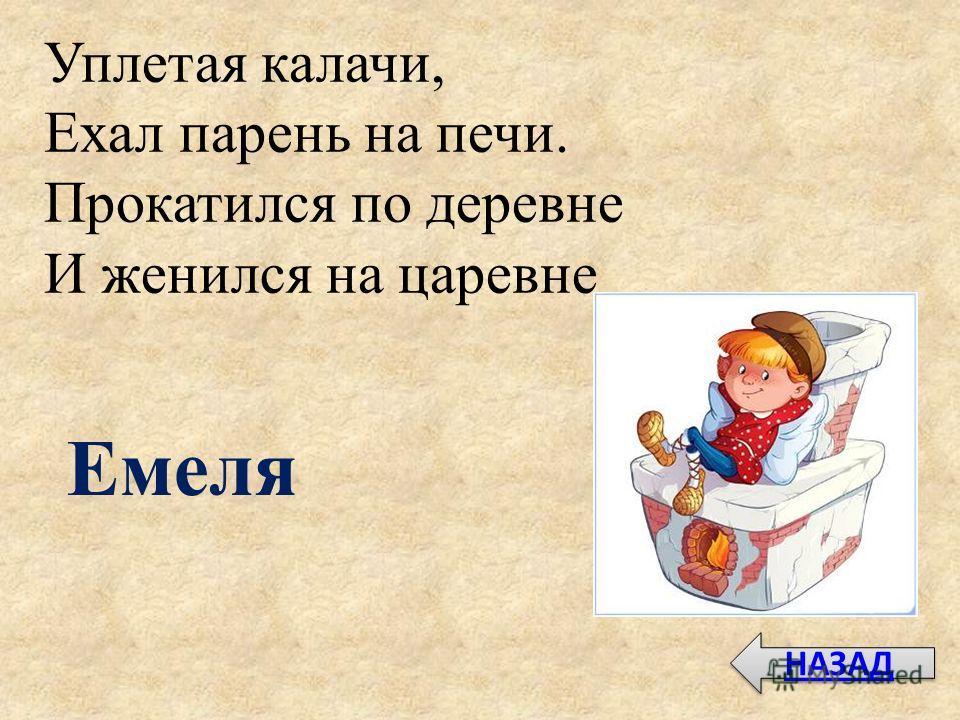 Уплетая калачи, Ехал парень на печи. Прокатился по деревне И женился на царевне Емеля НАЗАД