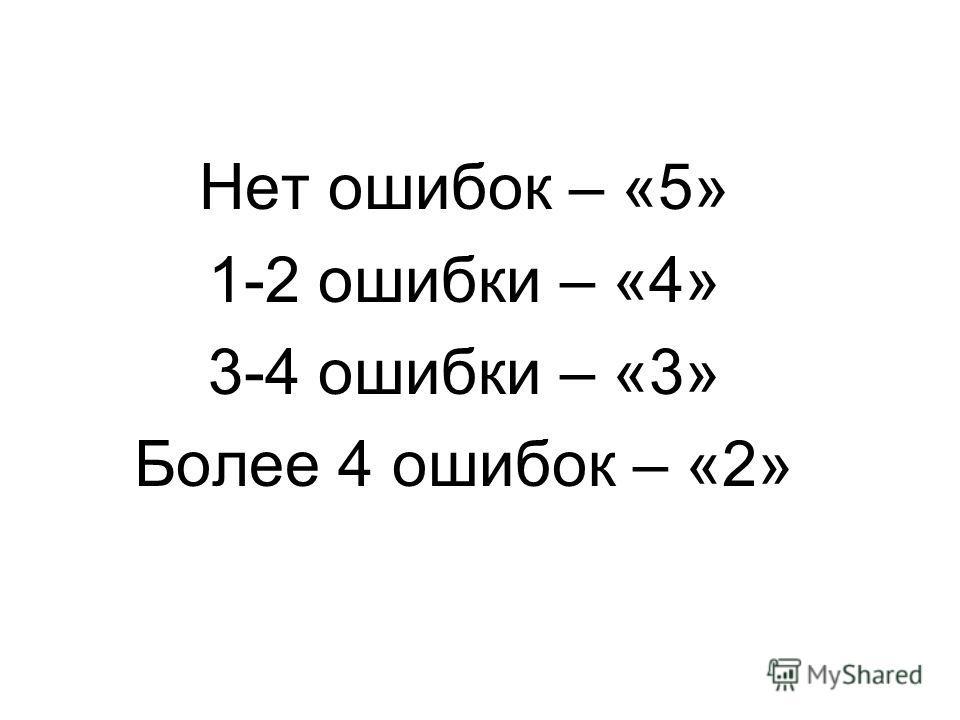 Нет ошибок – «5» 1-2 ошибки – «4» 3-4 ошибки – «3» Более 4 ошибок – «2»